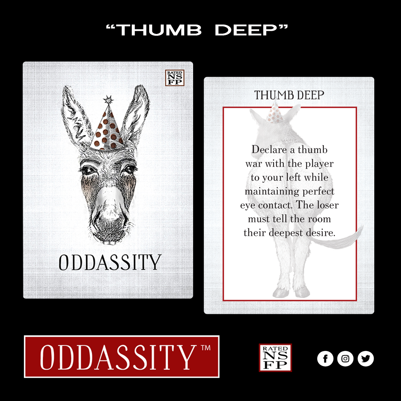 THUMB DEEP   Declare a Thumb War with the player to your left while maintaining perfect eye contact. The loser must tell the room their deepest desire.