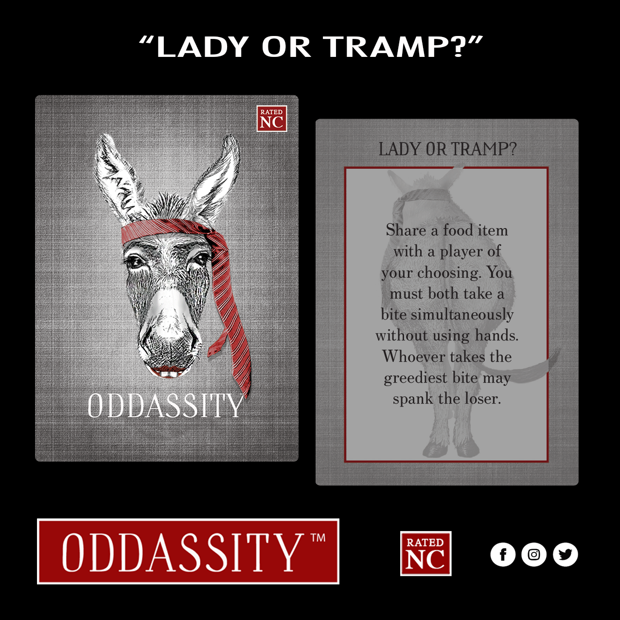LADY OR TRAMP   Share a food item with a player of your choosing. You must both take a bite simultaneously without using hands. Whoever takes the greediest bite may spank the loser.