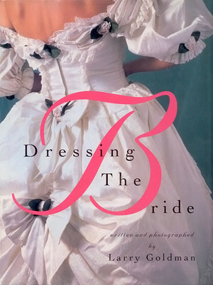 Dressing the Bride - Written and photographed by Larry Goldman, Crown Publishers Inc., New York, 1993