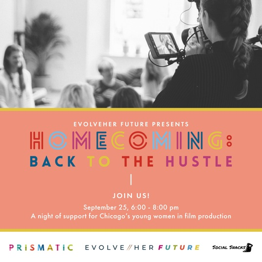 """You're invited! - Join us as we celebrate the start of a new school year and a new program at the Prismatic associate board's fundraiser, Homecoming: Back to the Hustle! Proceeds from the event will benefit a year-long program called """"The Boss Academy,"""" where young women will learn the essential skills needed to go into a career in film production. Giveaways, raffle, music, food/drink and more included! We hope to see you there!When: Wednesday September 256pm - 8pmWhere: EvolveHer (358 W Ontario)Click here to get your ticket!"""