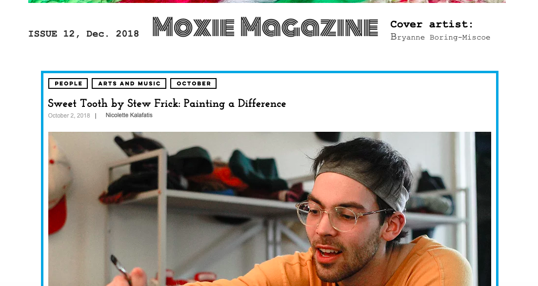 "Moxie Magazine - In December of 2018, Stew was featured in an article by Nicolette Kalafatis called ""Sweet Tooth by Stew Frick: Painting a Difference."" Read it here!"
