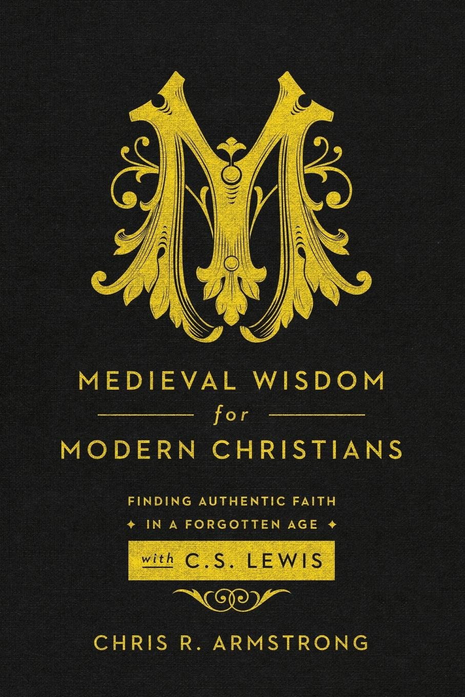 Medieval Wisdom for Modern Christians: Finding Authentic Faith in a Forgotten Age with C. S. Lewis by Chris R. Armstrong