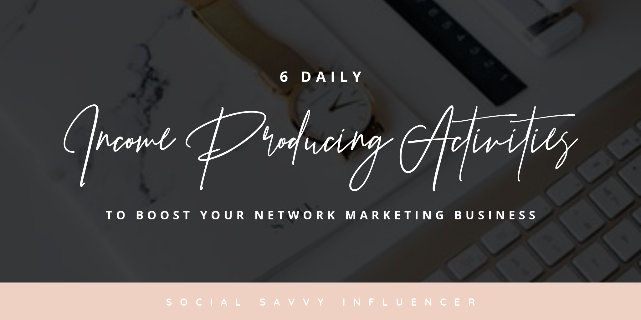 6 Daily Income Producing Activities To Boost Your Network Marketing Business -HEADER.jpg