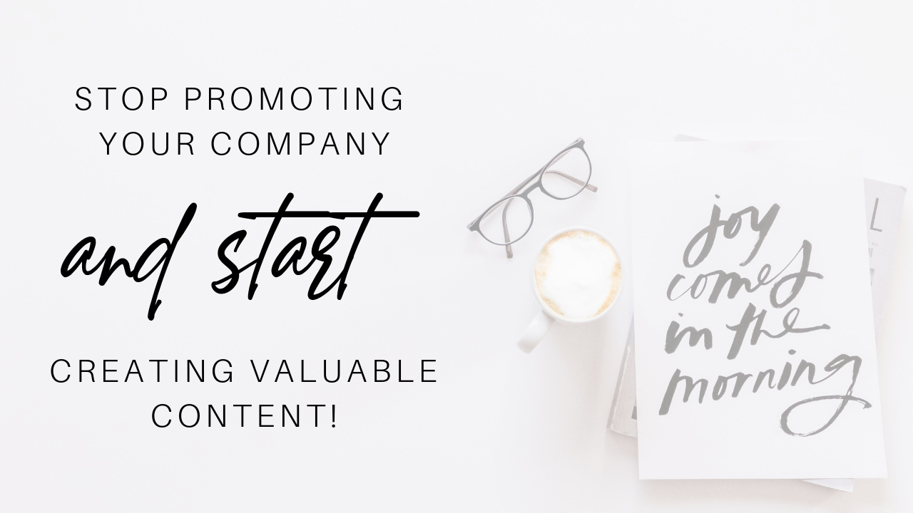 Stop promoting your company and start creating value