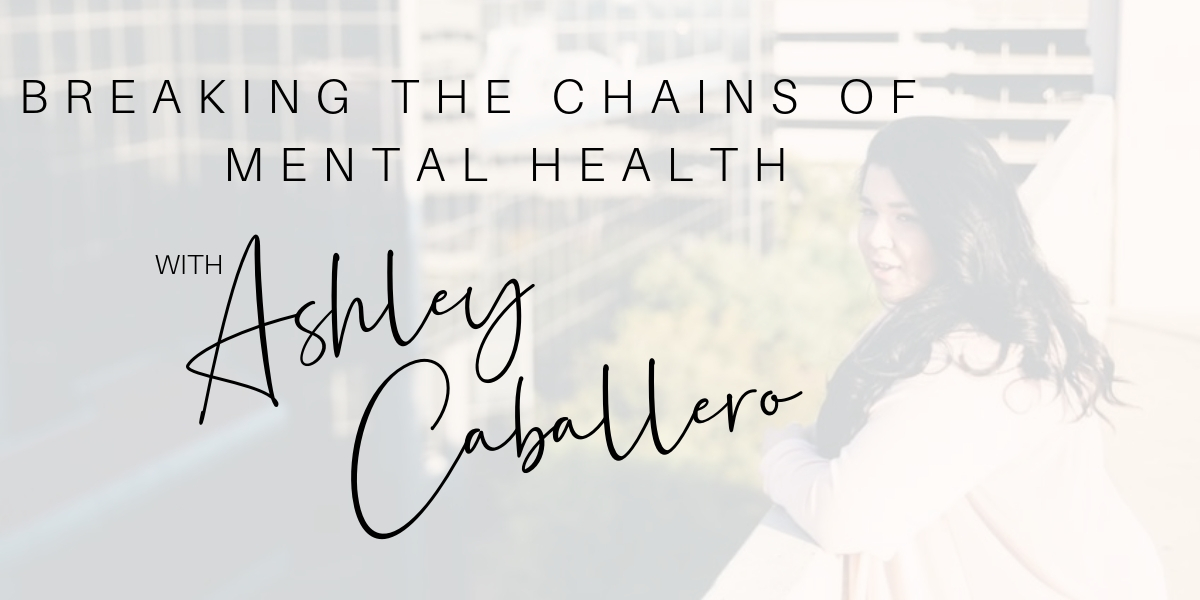 Breaking the Chains Of Mental Health with Ashley Caballero-HEADER.jpg
