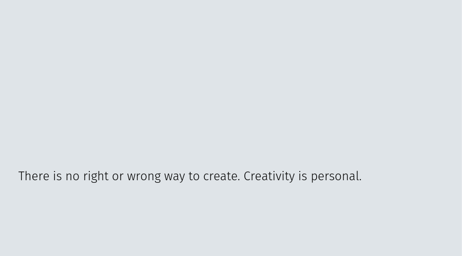 There is no right or wrong way to create. Creativity is personal.