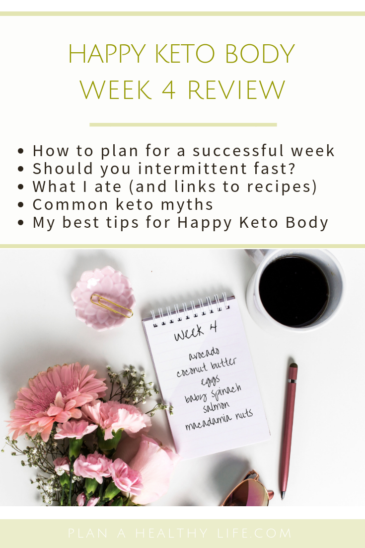 Happy Keto Body Review Week 4. I'll share how to plan for a successful week, should you intermittent fast, what I ate (and links to recipes), common keto myths, and my best tip for staying keto.
