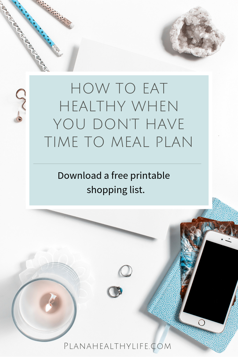 How to eat healthy when you don't have time to meal plan (and free printable shopping list)