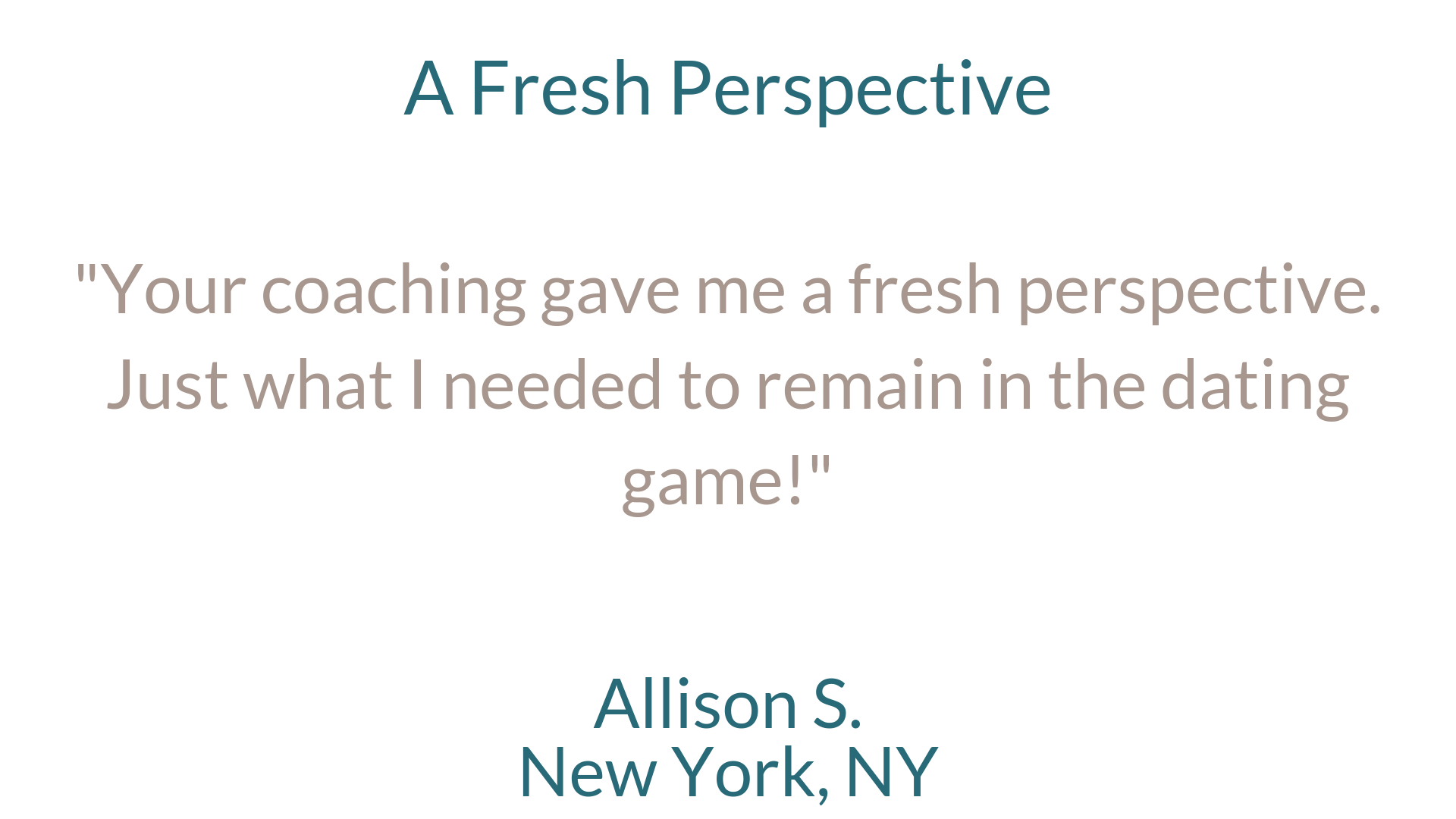 A Fresh Perspective%22Your coaching gave me a fresh perspective. Just what I needed to remain in the dating game!%22Allison S.New York, NY-2.png