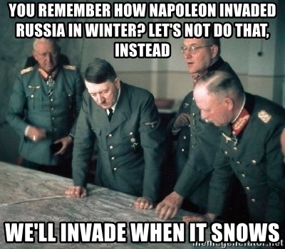 you-remember-how-napoleon-invaded-russia-in-winter-lets-not-do-that-instead-well-invade-when-it-snow.jpg