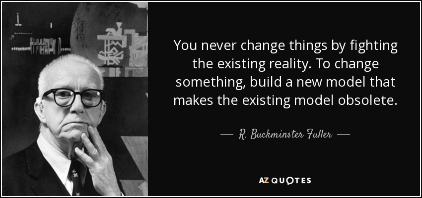 quote-you-never-change-things-by-fighting-the-existing-reality-to-change-something-build-a-r-buckminster-fuller-34-73-81  (1).jpg
