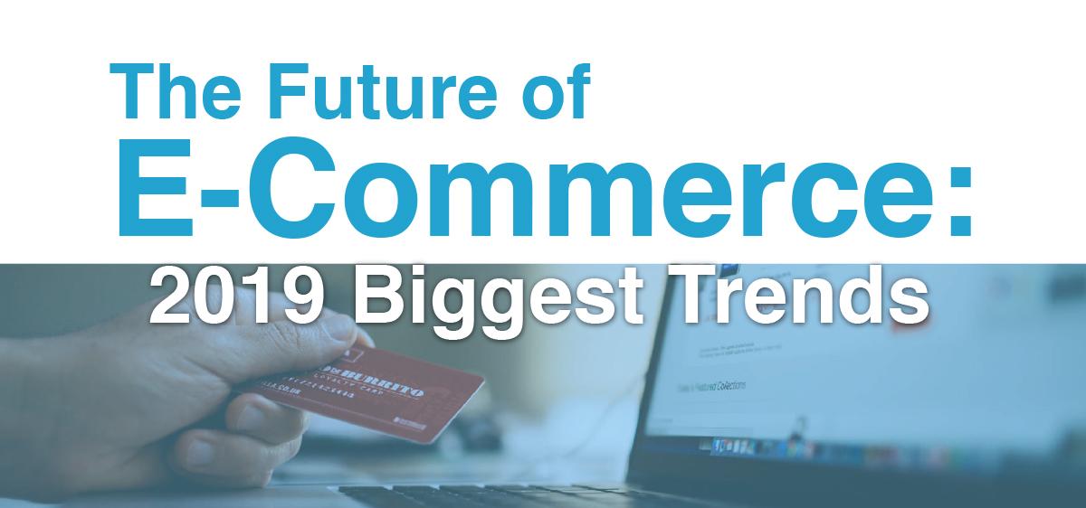 The Future of E-Commerce: 2019 Biggest Trends