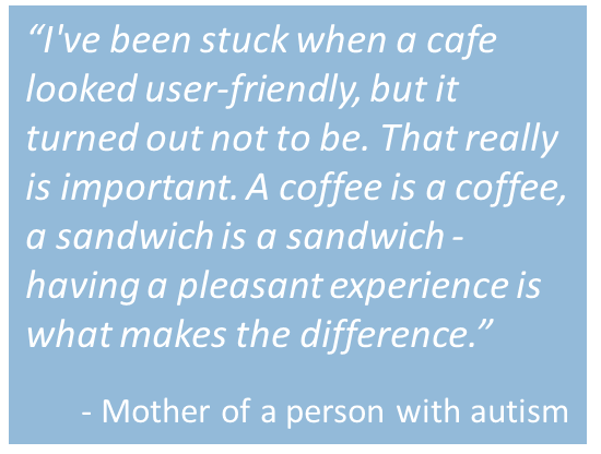 "Quote from mother of person with autism:  ""I've been stuck when a cafe looked user-friendly, but it turned out not to be. That really is important. A coffee is a coffee, a sandwich is a sandwich - having a pleasant experience is what makes the difference."""
