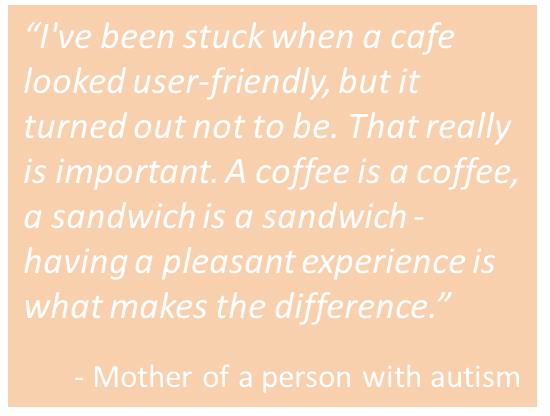 "Quote from mother with autism: ""I've been stuck when a cafe looked user-friendly, but it turned out not to be. That really is important. A coffee is a coffee, a sandwich is a sandwich - having a pleasant experience is what makes the difference""."
