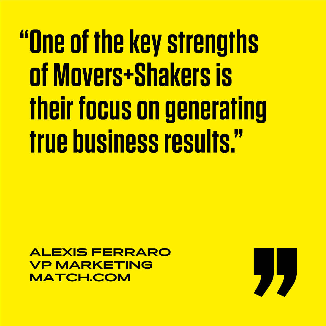Using dance was an unexpected approach and I decided to take the risk. Our campaign results greatly surpassed our internal benchmarks. Movers+Shakers is so creative and amazing to work with.