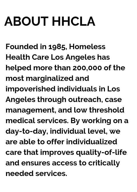 Copy of Founded in 1985, Homeless Health Care Los Angeles has helped more than 200,000 of the most marginalized and impoverished individuals in Los Angeles through outreach, casemanagement, and low  (4).png