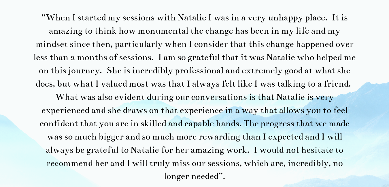 """When I started my sessions with Natalie I was in a very unhappy place. It is amazing to think how monumental the change has been in my life and my mindset since then, particularly when I consider that this change ha.png"
