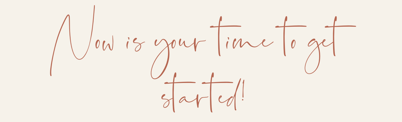 Now is YOUR time to get started!.png