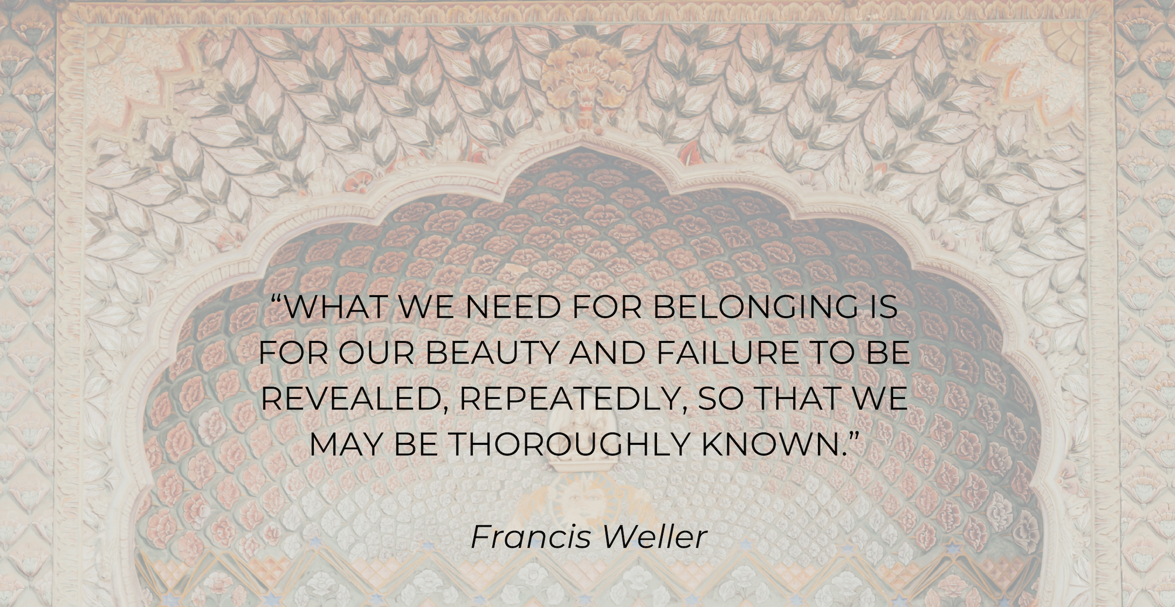 """""""What we need for belonging is for our beauty and failure to be revealed, repeatedly, so that we may be thoroughly known."""" - Francis Weller.png"""