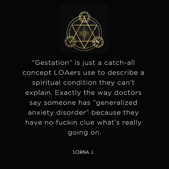 """""""Gestation"""" is just a catch-all concept LOAers use to describe a spiritual condition they can't explain. Exactly the way doctors say someone has """"generalized anxiety disorder"""" because they have no fuckin clue what's really going on. . . . 😂😂🤫🤫😎😎 . . . #manifest #lawofattraction #manifesting #manifestation #manifestyourdreams #manifestyourlife #youaremagic #vibrationalenergy #youarepowerful #powerofthemind #buildyourempire #businessgrowth #businessowner #businesssuccess #entrepreneurgoals #entrepreneursofinstagram #successmindset #entrepreneurlife #creativemind #designisinthedetails"""