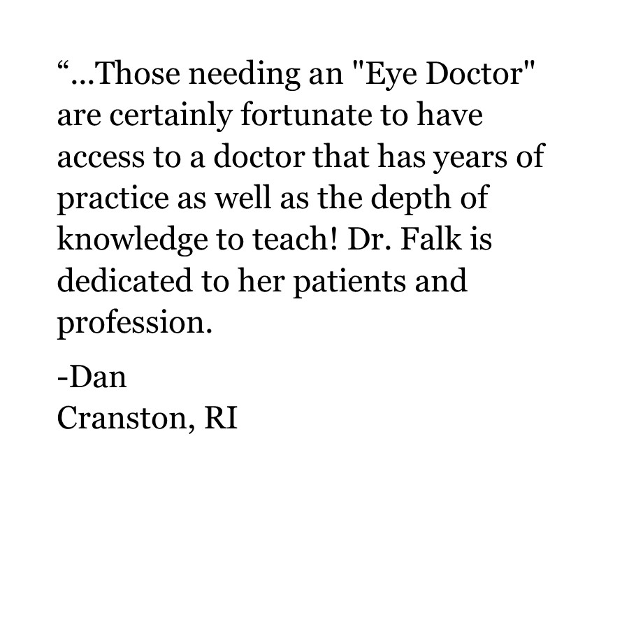 "Those needing an ""Eye Doctor"" are certainly fortunate to have access to a doctor that has years of practice as well as the depth of knowledge to teach! Dr. Falk is dedicated to her patients and profession.  -Dan Cranston, RI"