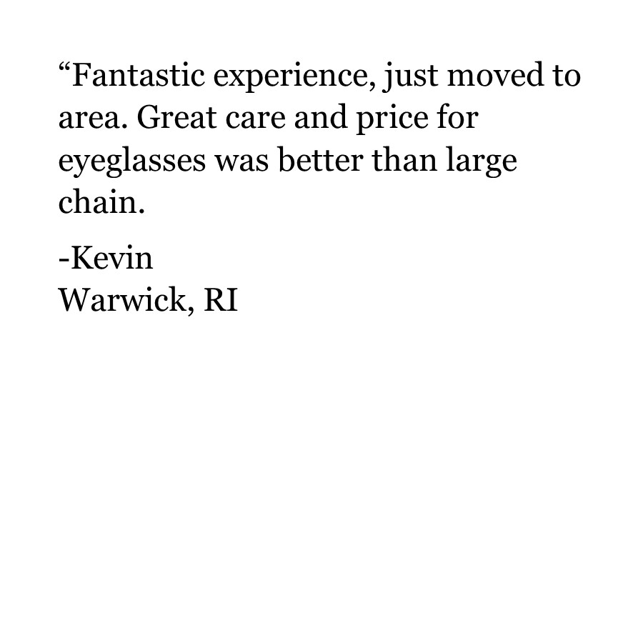"""Fantastic experience, just moved to area. Great care and price for eyeglasses was better than large chain.  -Kevin Warwick, RI"