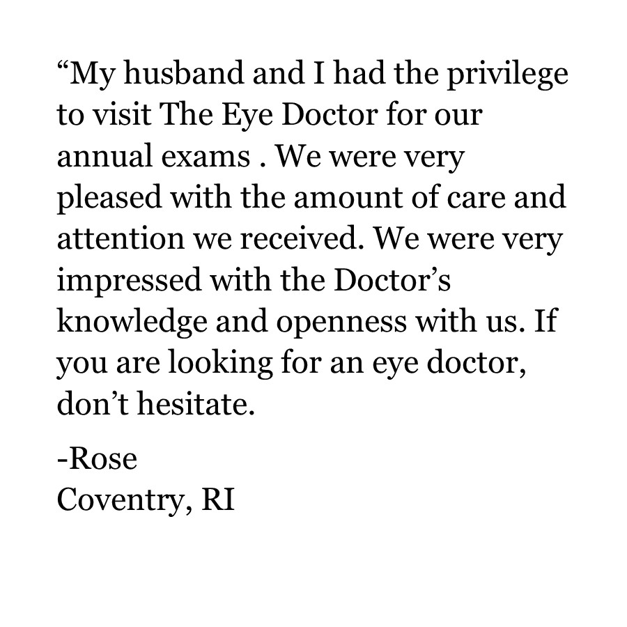 """My husband and I had the privilege to visit The Eye Doctor for our annual exams . We were very pleased with the amount of care and attention we received. We were very impressed with the Doctor's knowledge and openness with us. If you are looking for an eye doctor, don't hesitate.  -Rose Coventry, RI"