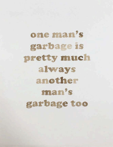 One Man's Garbage Is Pretty Much Another Man's Garbage Too,