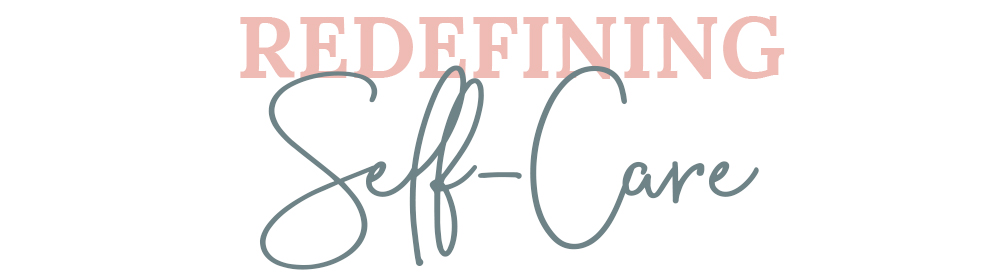 Redefining Self-Care | Lisa Kuzman Coaching | Self-Care & Wellness Coach, Therapist, and Mentor
