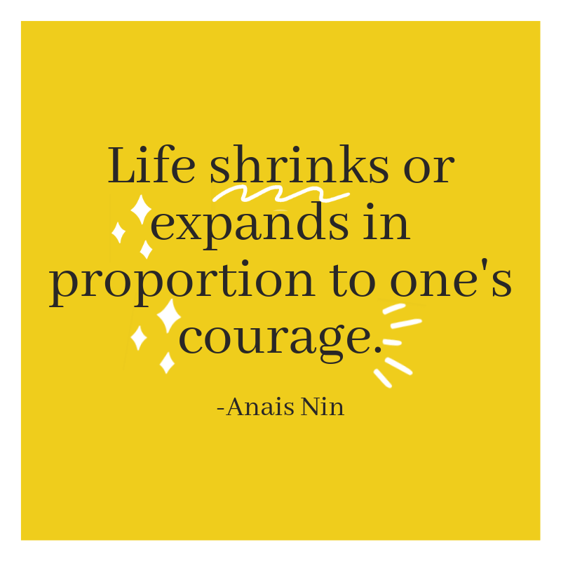 Life shrinks or expands in proportion to one's courage. -Anais Nin.png