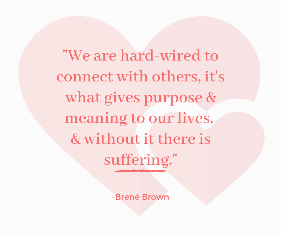 We are hard-wired to connect with others, it's what gives purpose & meaning to our lives, & without it there is suffering. -Brené Brown.png