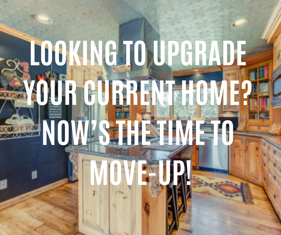 Looking to Upgrade Your Current Home_ Now's the Time to Move-Up!.png