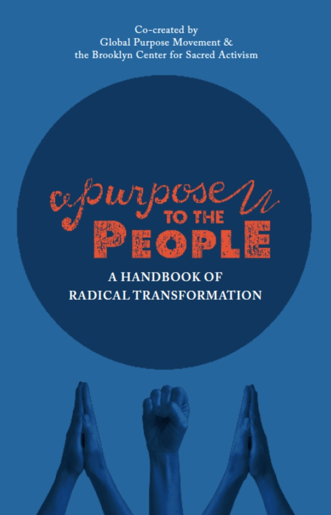 Purpose to the people - Do you want to get involved in radically healing our world, but don't know where to start? Do you wonder how to be effective in your change work, while remaining holistic and spiritually-grounded? We co-wrote a handbook to help you live into these questions, both individually and in community! It's free to download. Check it out!