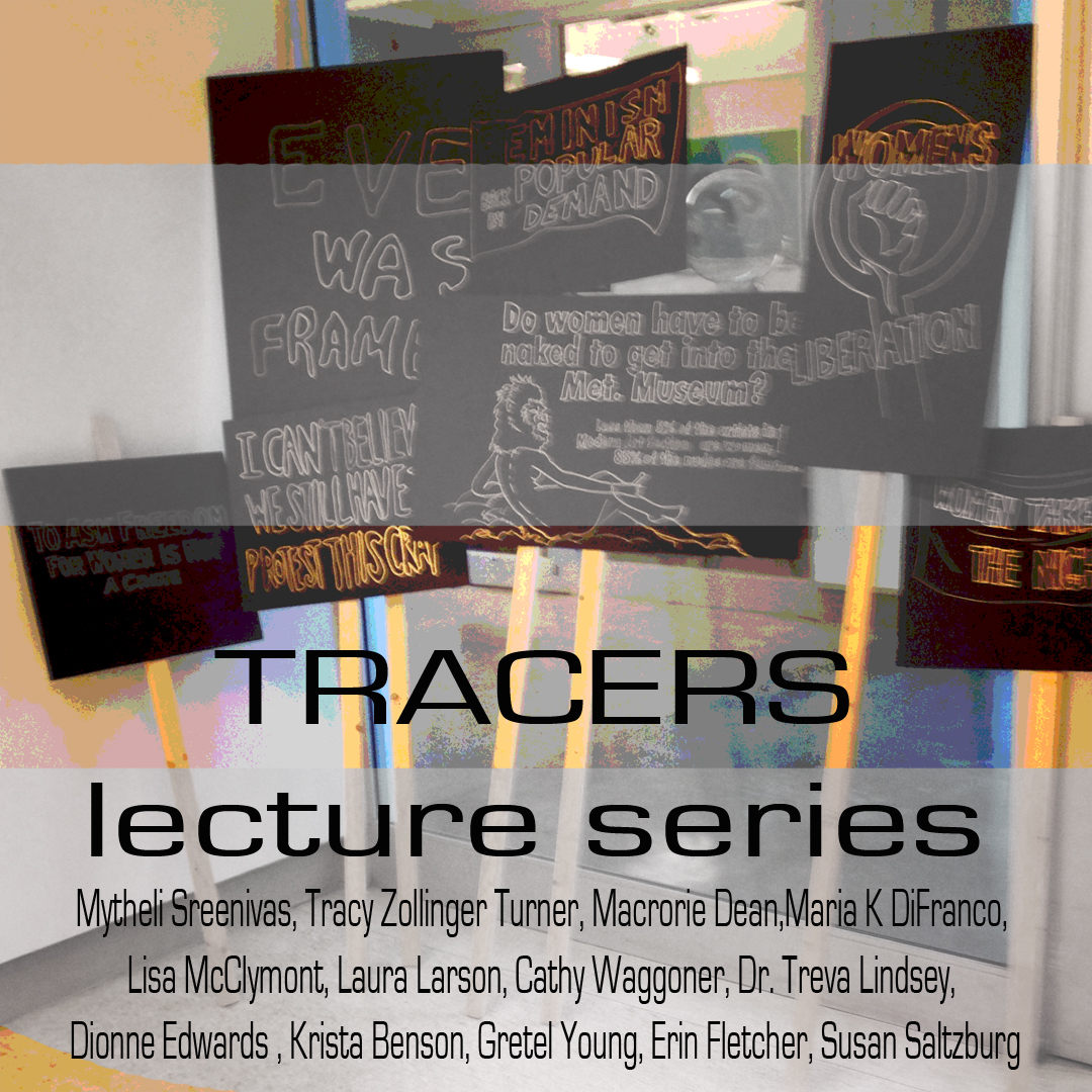 "Tracers book club lecture series - Organized by Melissa Vogley Woods and Jennifer Reeder""Race and feminism"", ""LGBTQIA"", and ""Feminsim NOW"" occurred in association with Tracers Exhibition held at the Hopkins Hall Gallery on the campus of The Ohio State university. Particapants included:Mytheli Sreenivas, Tracy Zollinger Turner, Macrorie Dean, Maria K DiFranco, Lisa McClymont, Laura Larson, Cathy Waggoner, Dr. Treva Lindsey, Dionne Edwards , Krista Benson, Gretel Young, Erin Fletcher, Susan Saltzburg"