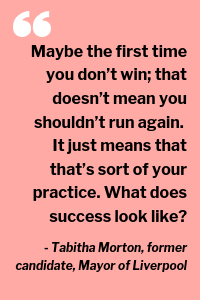 """""""Maybe the first time you don't win; that doesn't mean you shouldn't run again. It just means that that's sort of your practice. What does success look like?"""" - Tabitha Morton, former candidate, Mayor of Liverpool"""