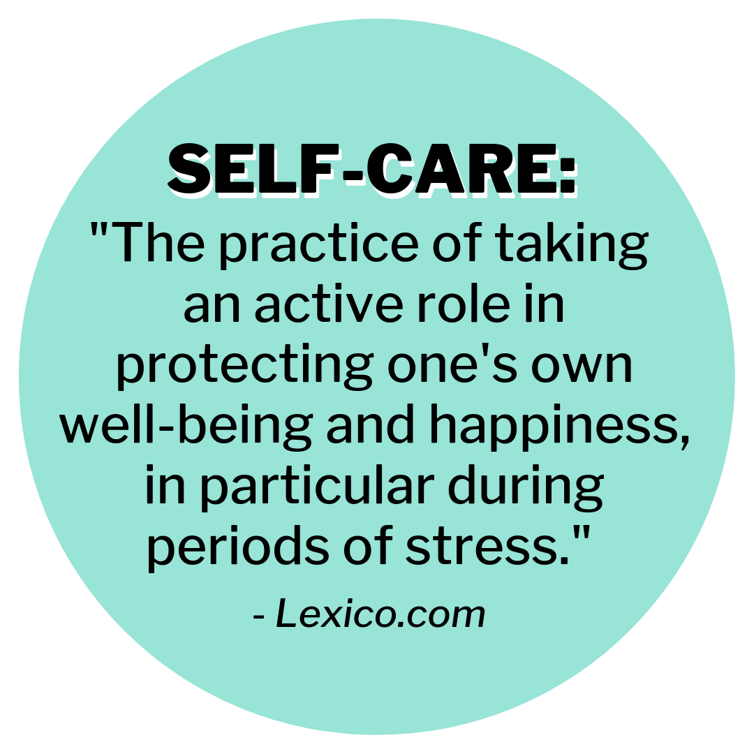 """Self-care: """"The practice of taking an active role in protecting one's own well-being and happiness, in particular during periods of stress."""" - Lexico.com"""