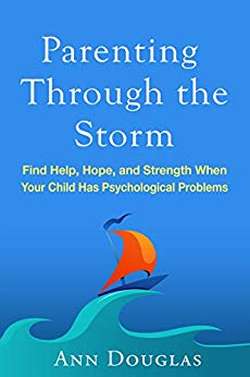 Parenting Through the Storm: Find Help, Hope, and Strength When Your Child Has Psychological Problems Ann Douglas