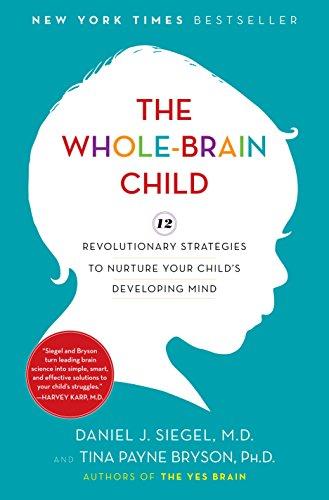 The Whole-Brain Child: 12 Revolutionary Strategies to Nurture Your Child's Developing Mind Daniel J. Siegel and Tina Payne Bryson