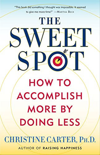The Sweet Spot: How to Accomplish More by Doing Less Christine Carter, PhD