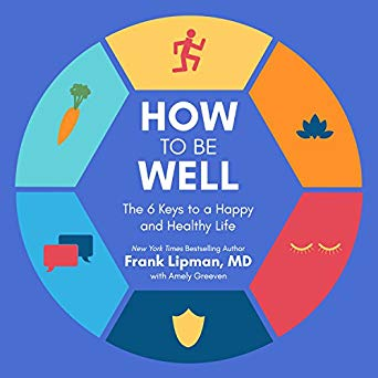 How to Be Well: The 6 Keys to a Happy and Healthy Life by Frank Lipman MD and Shaun Grindell