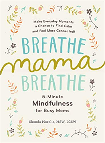 Breathe Mama, Breathe: 5 Minute Mindfulness for Busy Moms Shonda Moralis, MSW, LCSW