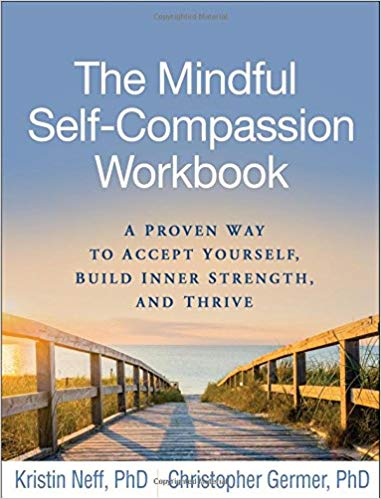 The Mindful Self-Compassion Workbook: A Proven Way to Accept Yourself, Build Inner Strength, and Thrive Kristin Neff and Christopher Germer