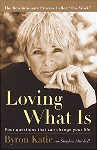 Loving What Is: Four Questions That Can Change Your Life  Byron Katie and Stephen Mitchell