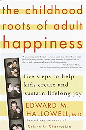 The Childhood Roots of Adult Happiness: Five Steps to Help Kids Create and Sustain Lifelong Joy Edward M. Hallowell M.D.