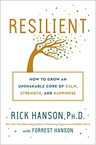 Resilient: How to Grow an Unshakable Core of Calm, Strength, and Happiness Rick Hanson Ph.D and Forrest Hanson