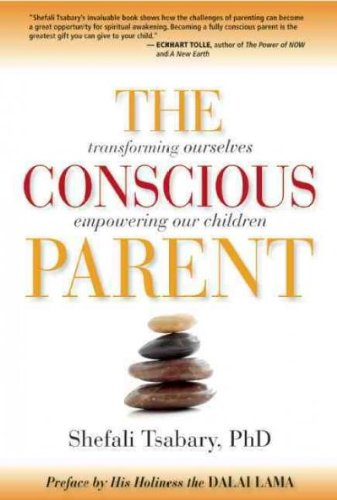 The Conscious Parent: Transforming Ourselves, Empowering Our Children Dr. Shefali Tsabary