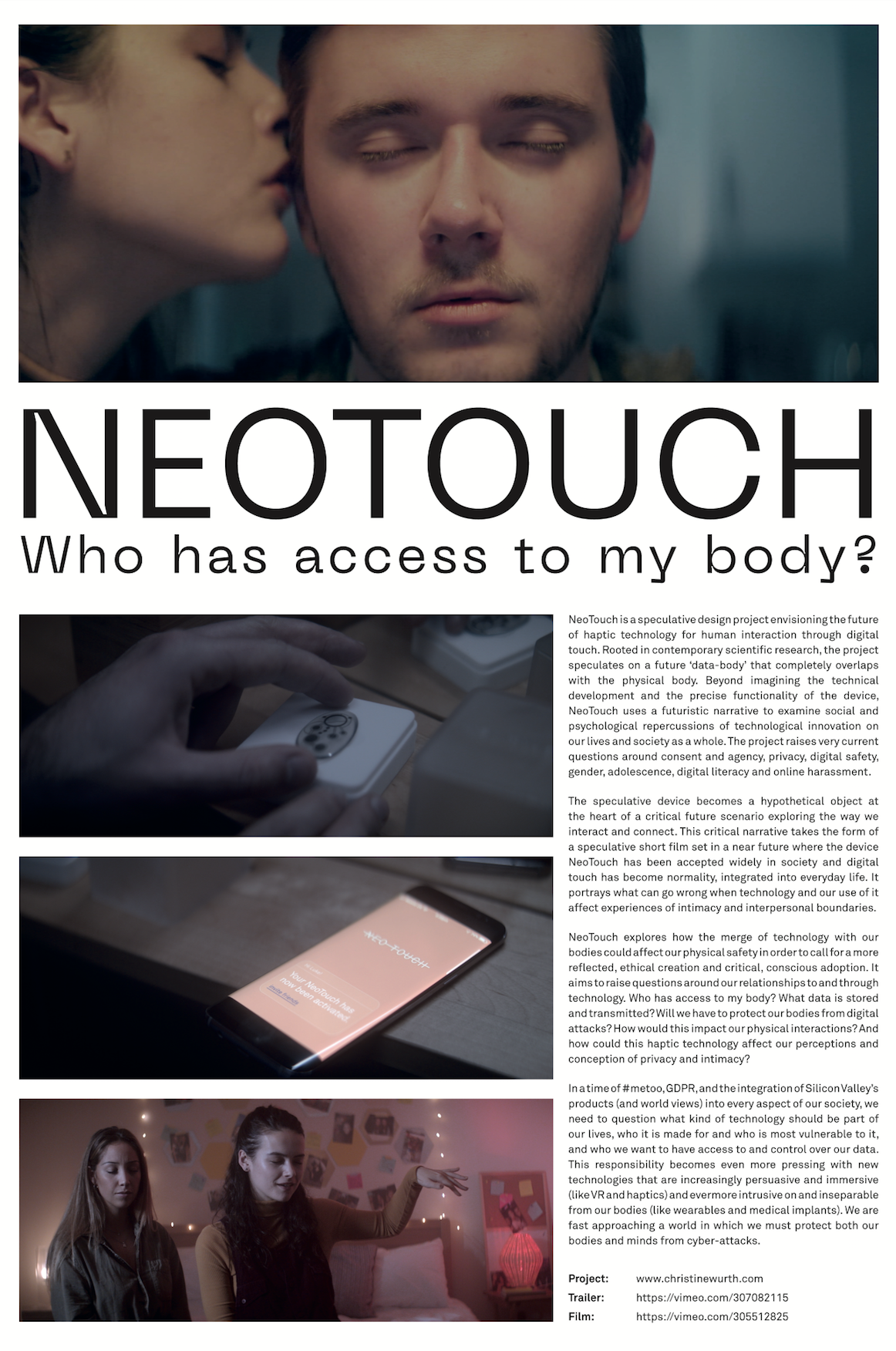 NeoTouch envisioning the future of haptic technology for human interaction through digital touch. Rooted in contemporary scientific research, the project speculates on a future 'data-body' that completely overlaps with the physical body, raising very current questions around consent, privacy, and digital safety. This critical narrative takes the form of a speculative short film set in a near future where the device. NeoTouch has been accepted widely in society and digital touch has become normality, integrated into everyday life. It portrays what can go wrong when technology and our use of it affect experiences of intimacy and interpersonal boundaries.