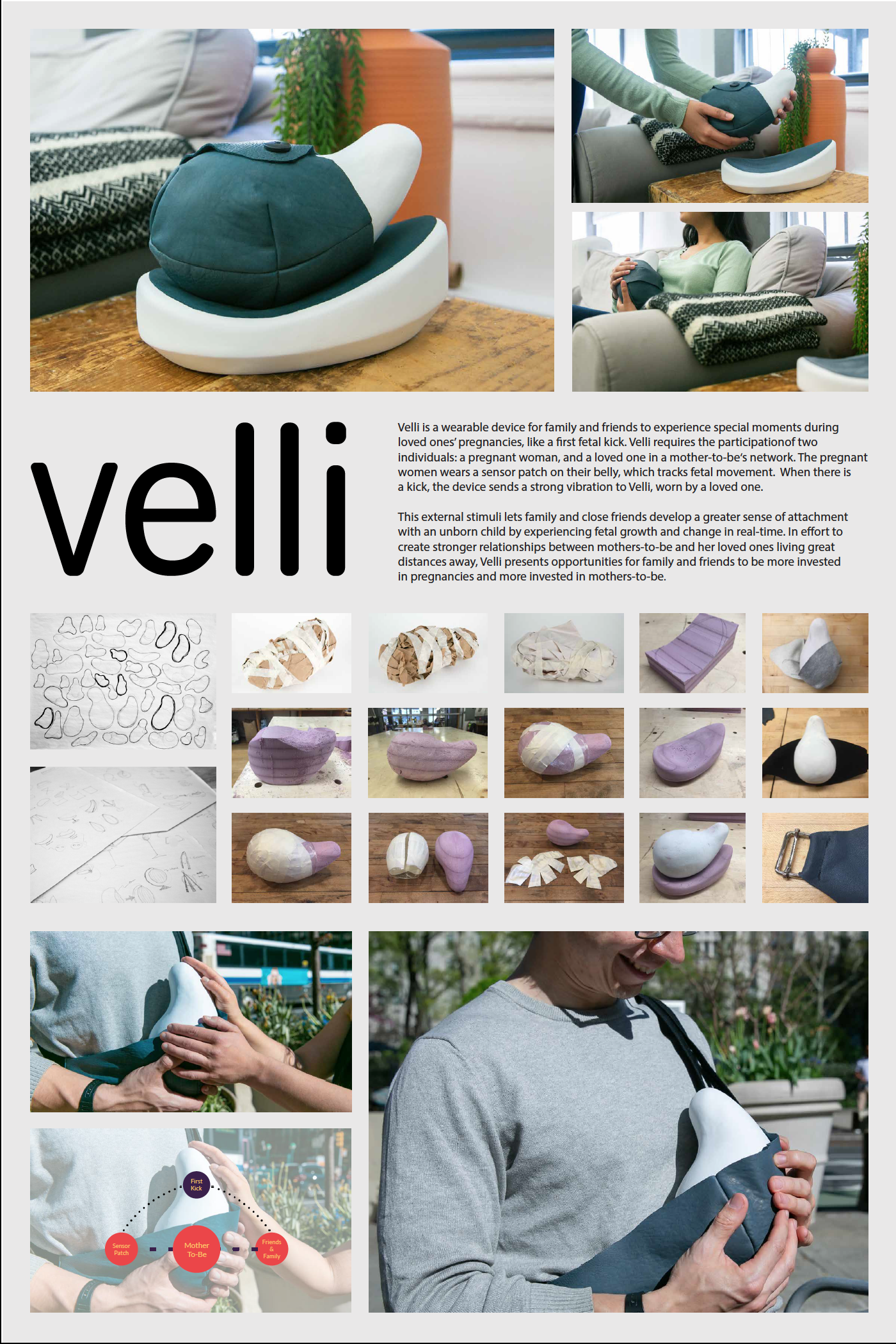 Velli   Carly Simmons  Velli is a wearable device for family and friends to experience special moments during loved ones' pregnancies, like a first fetal kick. Velli requires the participationof two individuals: a pregnant woman, and a loved one in a mother-to-be's network. The pregnant women wears a sensor patch on their belly, which tracks fetal movement. When there is a kick, the device sends a strong vibration to Velli, worn by a loved one.