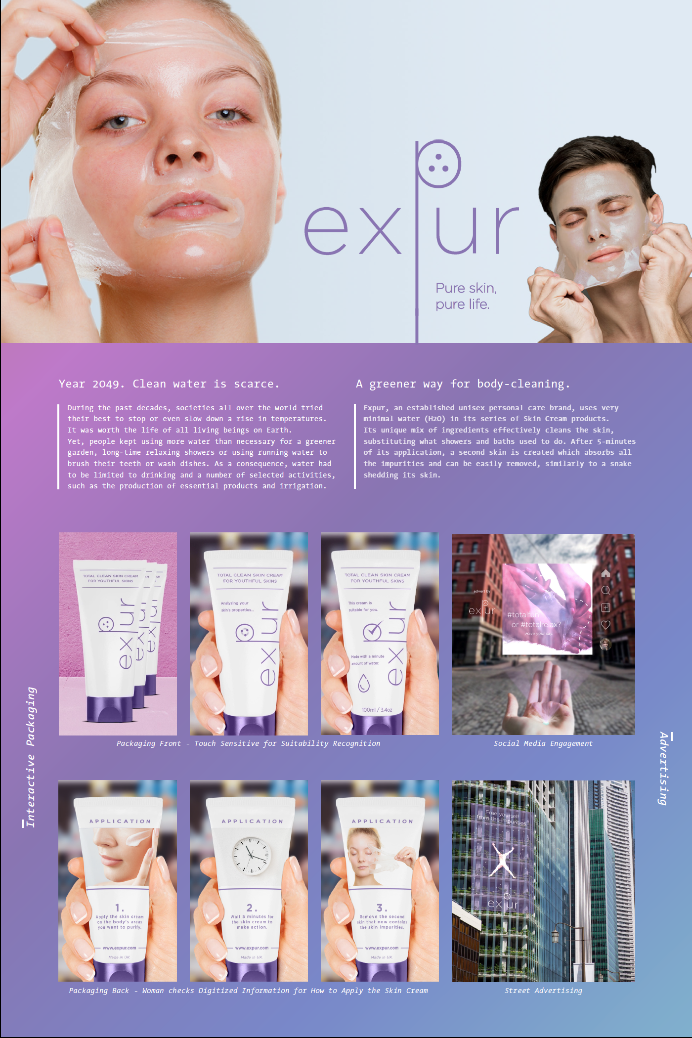 Expur - Total Clean Skin Cream   Giuseppe Lorrai  Expur is a speculative personal care brand which markets a product that cleans the skin without the need for baths or showers. In fact, it creates a second skin that absorbs all the impurities and can be easily removed, similarly to a snake shedding its skin. It tries to make people reflect on their usage of water imagining a future where clean water has been limited to drinking and a definite number of selected activities. It also imagines a future where skin care products take advantage of digital tools to recognize the properties of the skin and make information more accessible thanks to touch screen interactions.