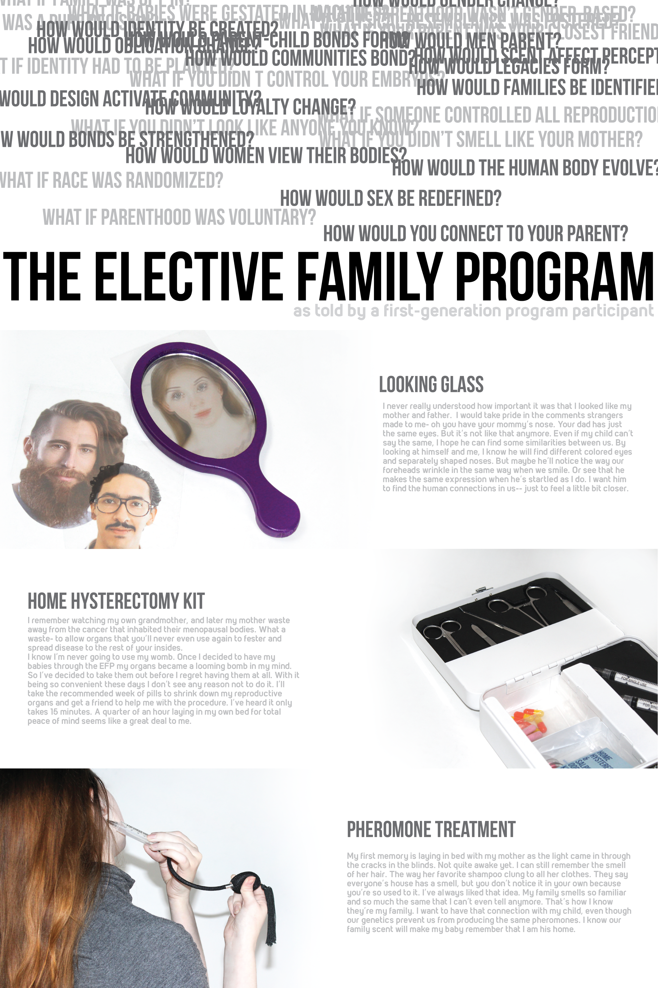 The Elective Family Program   Gabrielle Stichweh  This project speculates a future in which family structure has been even further redefined. The American government institutes the Elective Family Program. Under this system, adults may choose to commission a child who would be grown for them in electronic wombs.